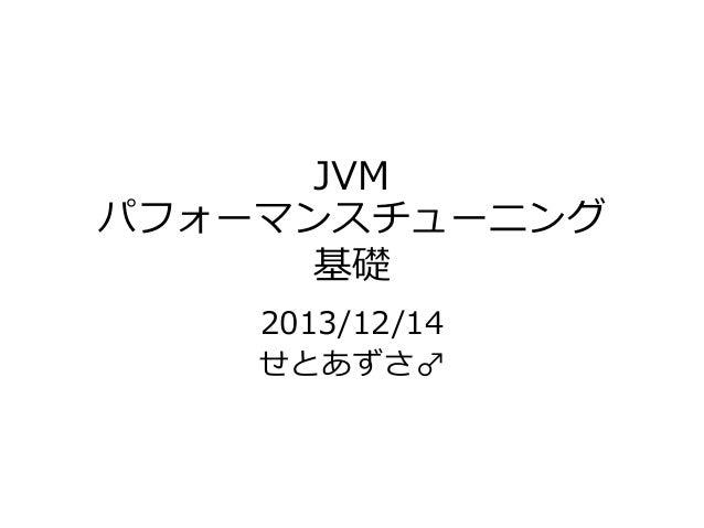 JVM パフォーマンスチューニング 基礎 2013/12/14 せとあずさ♂