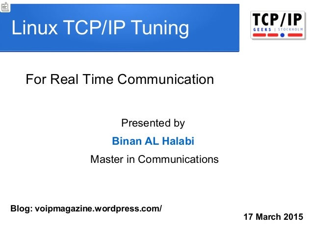 Linux TCP/IP Tuning 17 March 2015 Presented by Binan AL Halabi Master in Communications For Real Time Communication Blog: ...