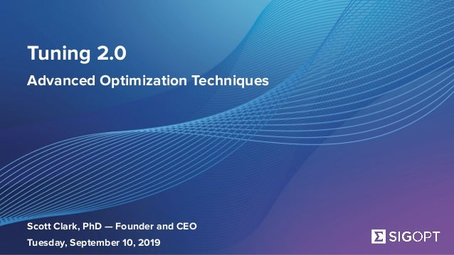 SigOpt. Confidential. Tuning 2.0 Advanced Optimization Techniques Scott Clark, PhD — Founder and CEO Tuesday, September 10,...