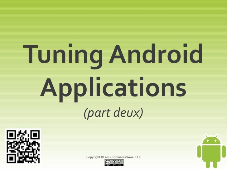 Tuning Android Applications    (part deux)    Copyright © 2011 CommonsWare, LLC