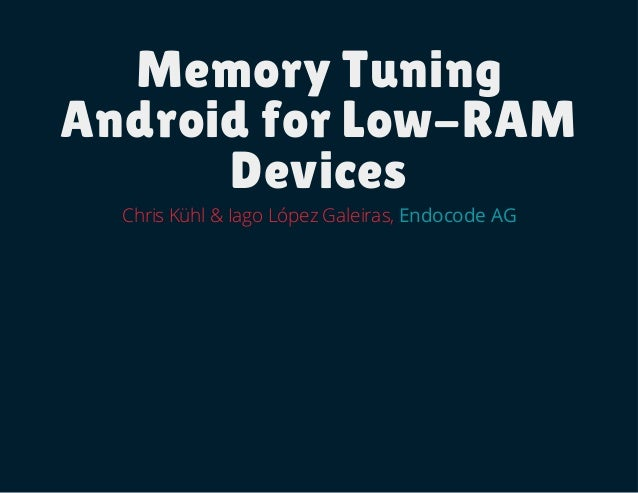 Memory Tuning Android for Low-RAM Devices Chris Kühl & Iago López Galeiras, Endocode AG