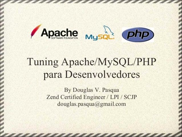 Tuning Apache/MySQL/PHP   para Desenvolvedores         By Douglas V. Pasqua   Zend Certified Engineer / LPI / SCJP       d...