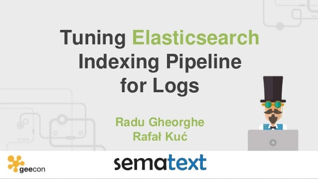 Tuning Elasticsearch Indexing Pipeline for Logs Radu Gheorghe Rafał Kuć