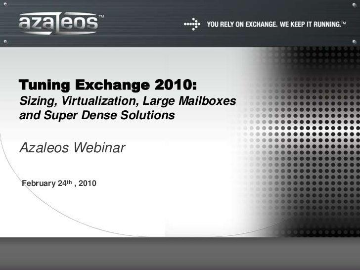 Tuning Exchange 2010:Sizing, Virtualization, Large Mailboxesand Super Dense SolutionsAzaleos WebinarFebruary 24th , 2010
