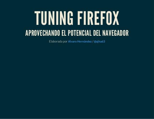 TUNING FIREFOX APROVECHANDO EL POTENCIAL DEL NAVEGADOR Elaborada por /Alvaro Hernández @ajha63