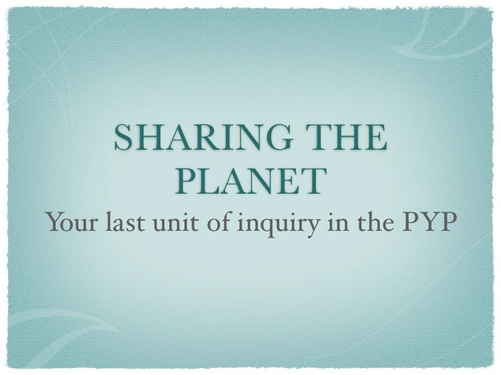 SHARING THE        PLANETYour last unit of inquiry in the PYP