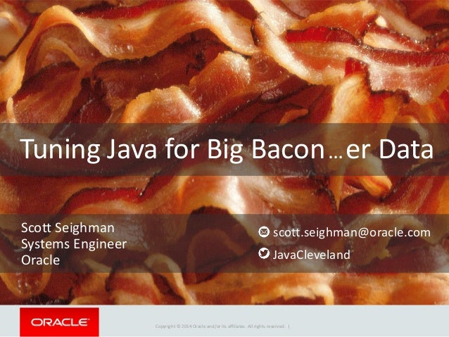 Copyright © 2014 Oracle and/or its affiliates. All rights reserved. | Tuning Java for Big Bacon…er Data Scott Seighman Sys...