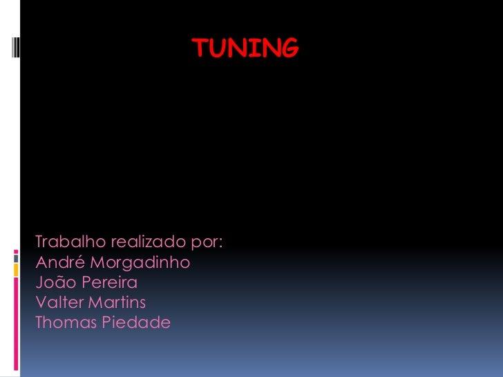 Tuning<br />Trabalho realizado por:<br />André Morgadinho<br />João Pereira<br />Valter Martins<br />Thomas Piedade<br />