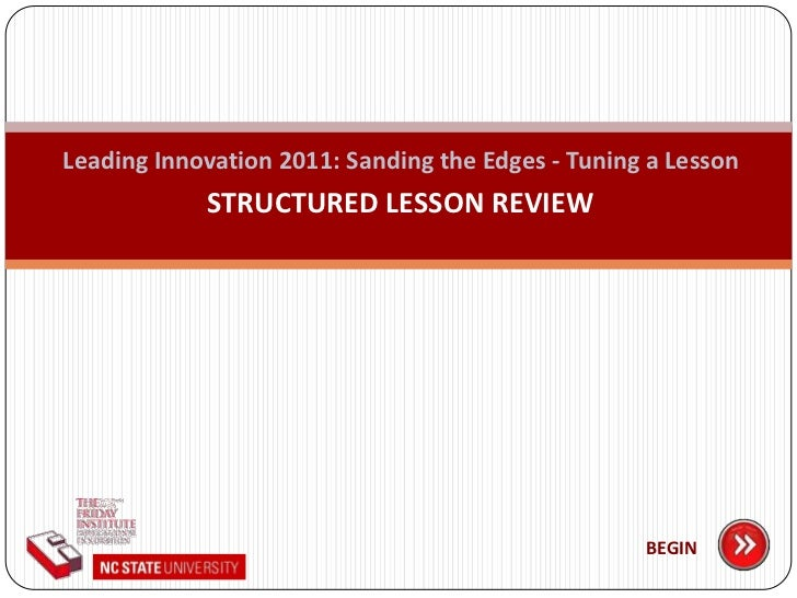 Leading Innovation 2011: Sanding the Edges - Tuning a Lesson<br />STRUCTURED LESSON REVIEW<br />BEGIN<br />