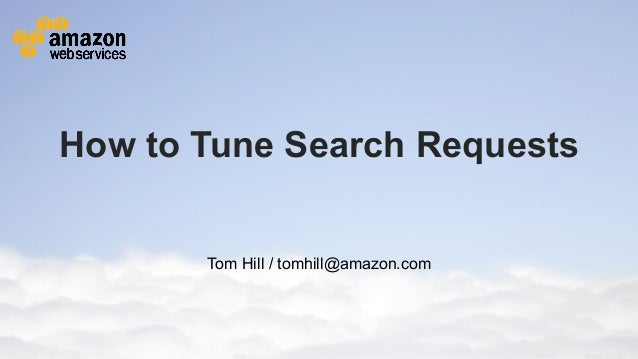 How to Tune Search Requests                                                   Tom Hill / tomhill@amazon.com© 2012 Amazon.c...