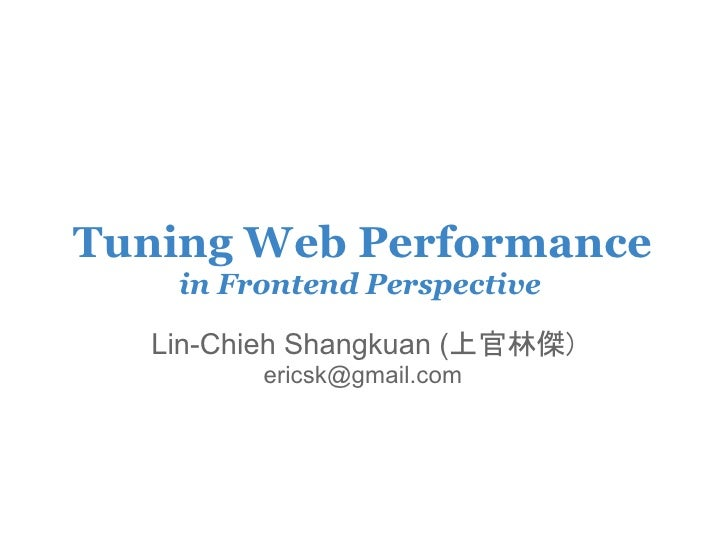 Tuning Web Performance     in Frontend Perspective    Lin-Chieh Shangkuan (上官林傑)          ericsk@gmail.com