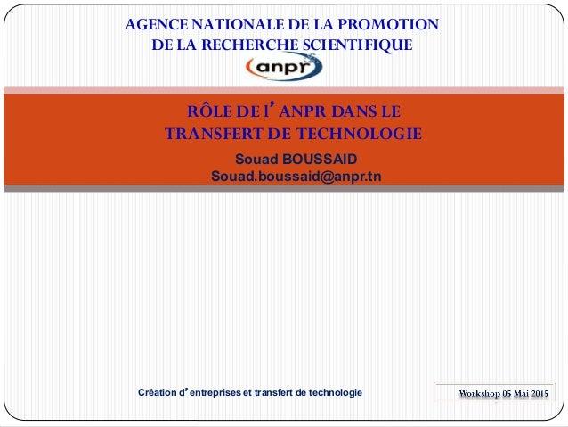 RÔLE DE l'ANPR DANS LE TRANSFERT DE TECHNOLOGIE Souad BOUSSAID Souad.boussaid@anpr.tn AGENCE NATIONALE DE LA PROMOTION DE ...