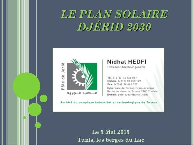 LE PLAN SOLAIRE DJÉRID 2030 Le 5 Mai 2015 Tunis, les berges du Lac