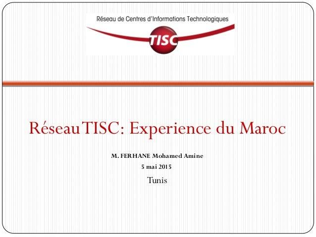 RéseauTISC: Experience du Maroc M. FERHANE Mohamed Amine 5 mai 2015 Tunis