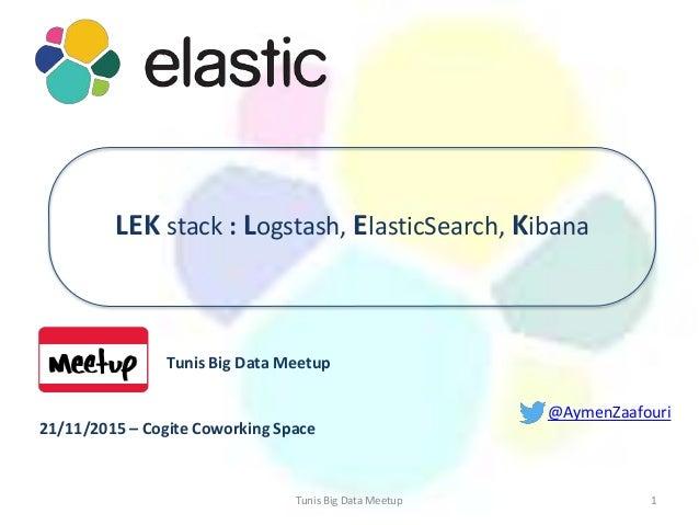 @AymenZaafouri Tunis Big Data Meetup 21/11/2015 – Cogite Coworking Space 1 LEK stack : Logstash, ElasticSearch, Kibana Tun...