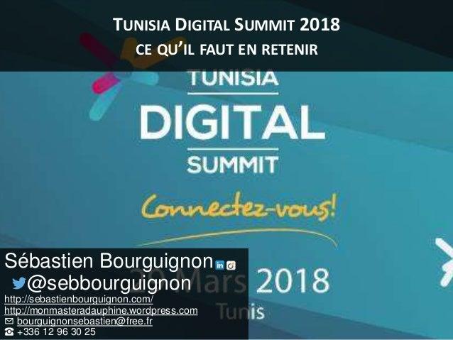 TUNISIA DIGITAL SUMMIT 2018 CE QU'IL FAUT EN RETENIR Sébastien Bourguignon @sebbourguignon http://sebastienbourguignon.com...