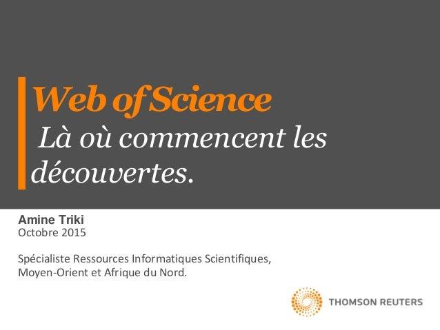 WebofScience Là où commencent les découvertes. Amine Triki Octobre 2015 Spécialiste Ressources Informatiques Scientifiques...