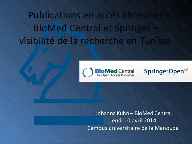 Johanna Kuhn – BioMed Central Jeudi 10 avril 2014 Campus universitaire de la Manouba Publications en accès libre chez BioM...