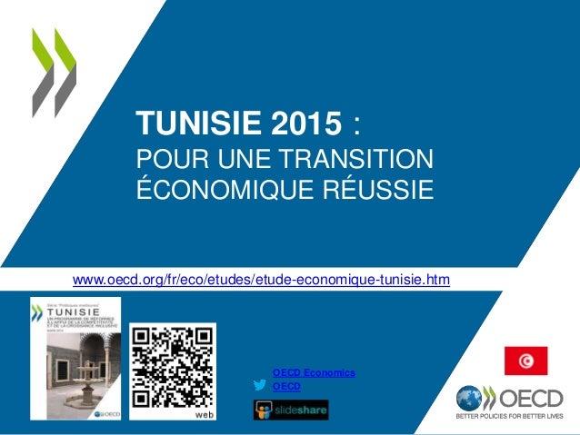 TUNISIE 2015 : POUR UNE TRANSITION ÉCONOMIQUE RÉUSSIE OECD OECD Economics www.oecd.org/fr/eco/etudes/etude-economique-tuni...