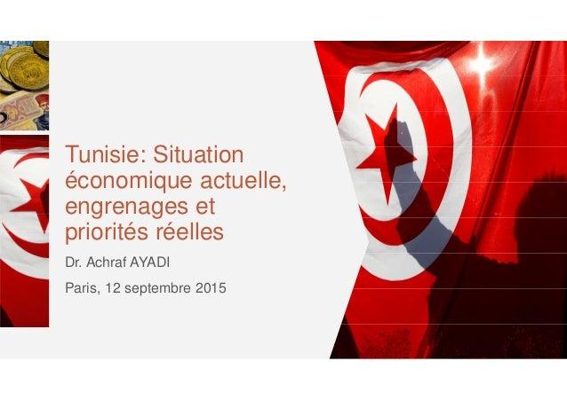 Tunisie: Situation économique actuelle, engrenages et priorités réelles Dr. Achraf AYADI Paris, 12 septembre 2015