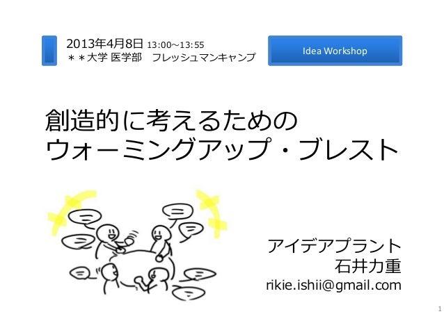 2013年4⽉8⽇ 13:00〜13:55                             IdeaWorkshop**⼤学 医学部 フレッシュマンキャンプ創造的に考えるためのウォーミングアップ・ブレスト               ...
