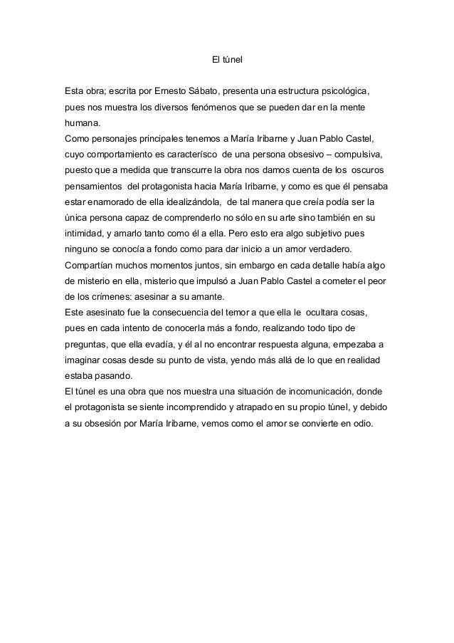 El túnel Esta obra; escrita por Ernesto Sábato, presenta una estructura psicológica, pues nos muestra los diversos fenómen...