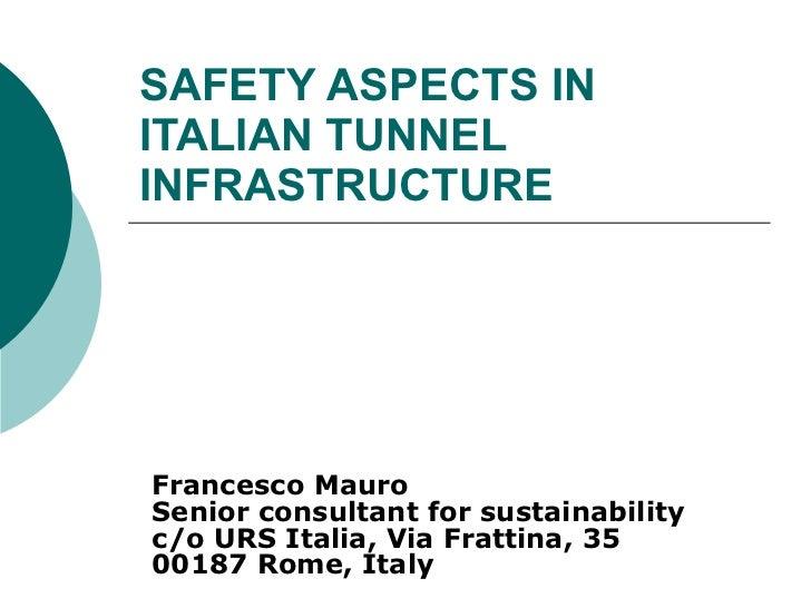 SAFETY ASPECTS IN  ITALIAN TUNNEL INFRASTRUCTURE Francesco Mauro Senior consultant for sustainability c/o URS Italia, Via ...
