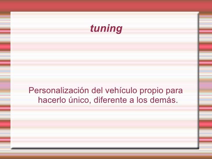 tuning Personalización del vehículo propio para hacerlo único, diferente a los demás.