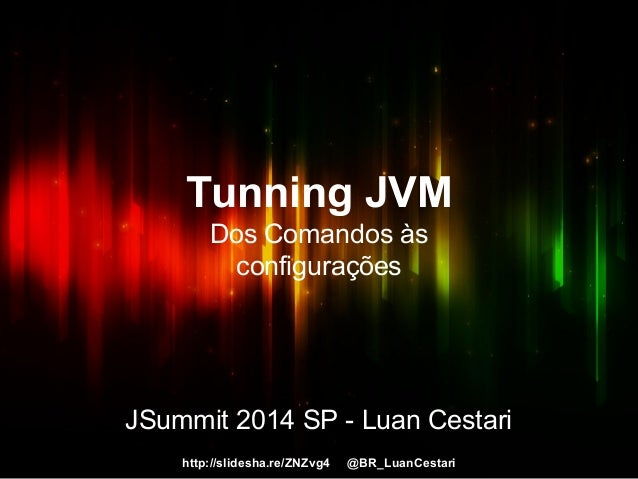 Tunning JVM  Dos Comandos às  configurações  JSummit 2014 SP - Luan Cestari  http://slidesha.re/ZNZvg4 @BR_LuanCestari