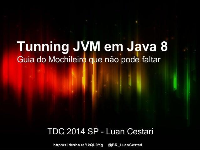 http://slidesha.re/1kQU0Yg @BR_LuanCestari Tunning JVM em Java 8 Guia do Mochileiro que não pode faltar TDC 2014 SP - Luan...