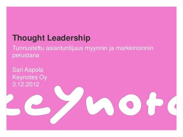 Thought LeadershipTunnustettu asiantuntijuus myynnin ja markkinoinninperustanaSari AapolaKeynotes Oy3.12.2012