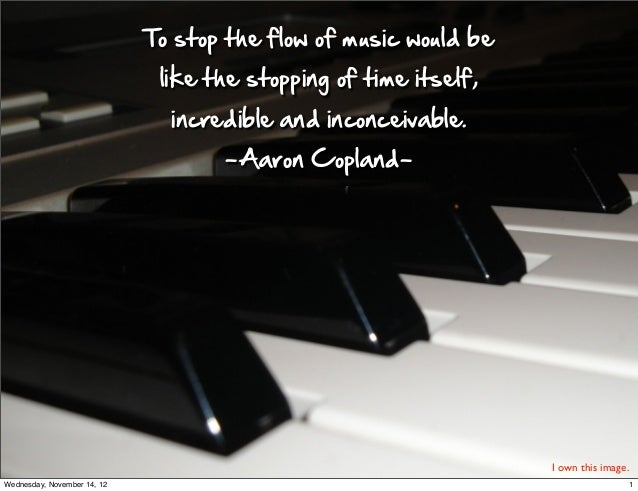 To stop the flow of music would be                               like the stopping of time itself,          ...