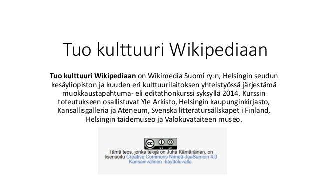 Tuo kulttuuri Wikipediaan  Tuo kulttuuri Wikipediaan on Wikimedia Suomi ry:n, Helsingin seudun  kesäyliopiston ja kuuden e...