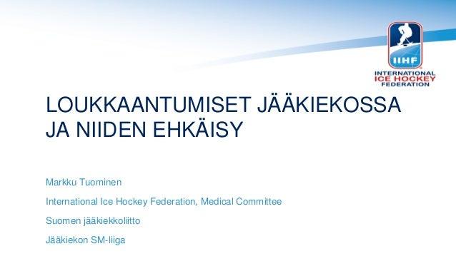 LOUKKAANTUMISET JÄÄKIEKOSSA JA NIIDEN EHKÄISY Markku Tuominen International Ice Hockey Federation, Medical Committee Suome...