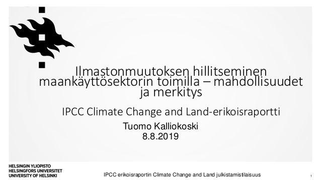 Tuomo Kalliokoski 8.8.2019 IPCC erikoisraportin Climate Change and Land julkistamistilaisuus 1 Ilmastonmuutoksen hillitsem...