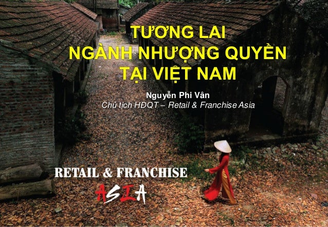 TƯƠNG LAI NGÀNH NHƯỢNG QUYỀN TẠI VIỆT NAM Nguyễn Phi Vân Chủ tịch HĐQT – Retail & Franchise Asia