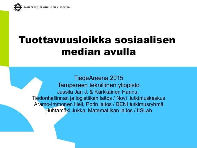 Tuottavuusloikka sosiaalisen median avulla TiedeAreena 2015 Tampereen teknillinen yliopisto Jussila Jari J. & Kärkkäinen H...