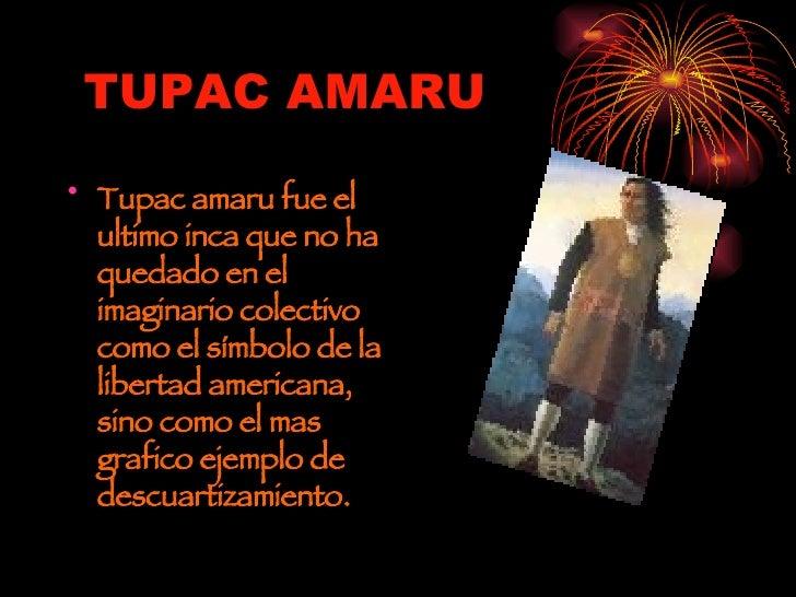 TUPAC AMARU <ul><li>Tupac amaru fue el ultimo inca que no ha quedado en el imaginario colectivo como el símbolo de la libe...
