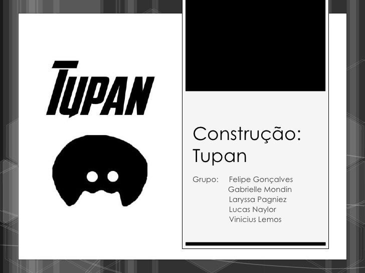 Construção:TupanGrupo:   Felipe Gonçalves         Gabrielle Mondin         Laryssa Pagniez         Lucas Naylor         Vi...