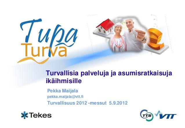 Turvallisia palveluja ja asumisratkaisuja ikäihmisille Pekka Maijala pekka.maijala@vtt.fi Turvallisuus 2012 -messut 5.9.20...