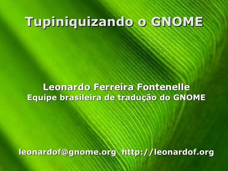 Tupiniquizando o GNOME <ul><ul><li>Leonardo Ferreira Fontenelle </li></ul></ul><ul><ul><li>Equipe brasileira de tradução d...