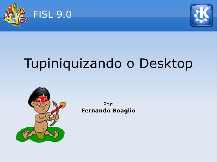 FISL 9.0     Tupiniquizando o Desktop                    Por:             Fernando Boaglio