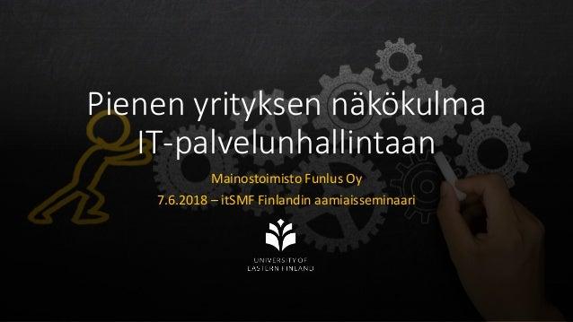 Pienen yrityksen näkökulma IT-palvelunhallintaan Mainostoimisto Funlus Oy 7.6.2018 – itSMF Finlandin aamiaisseminaari