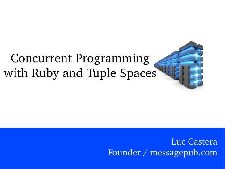 Concurrent Programming with Ruby and Tuple Spaces Luc Castera Founder / messagepub.com