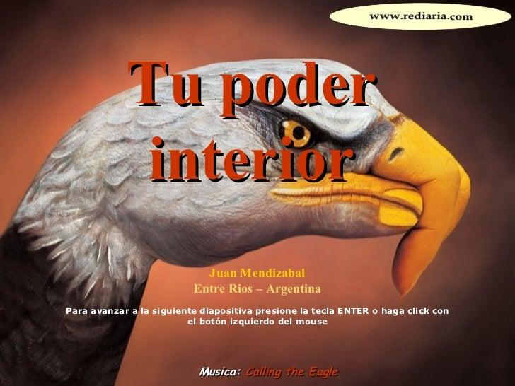 Tu poder interior Juan Mendizabal Entre Rios – Argentina Para avanzar a la siguiente diapositiva presione la tecla ENTER o...