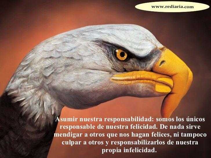 Asumir nuestra responsabilidad: somos los únicos responsable de nuestra felicidad. De nada sirve mendigar a otros que nos ...