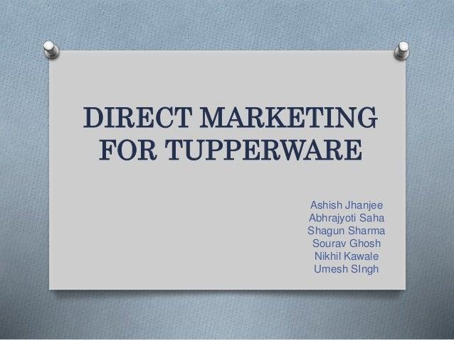 DIRECT MARKETING FOR TUPPERWARE Ashish Jhanjee Abhrajyoti Saha Shagun Sharma Sourav Ghosh Nikhil Kawale Umesh SIngh
