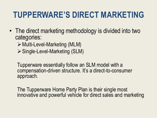 TUPPERWARE'S DIRECT MARKETING • The direct marketing methodology is divided into two categories: Multi-Level-Marketing (M...
