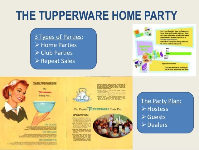 THE TUPPERWARE HOME PARTY The Party Plan: Hostess Guests Dealers 3 Types of Parties: Home Parties Club Parties Repea...