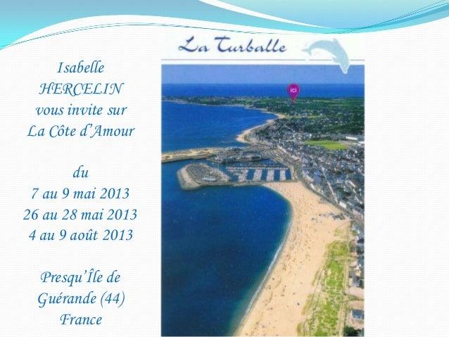 Isabelle  HERCELIN vous invite surLa Côte d'Amour        du 7 au 9 mai 201326 au 28 mai 2013 4 au 9 août 2013  Presqu'Île ...